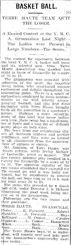 Evansville Journal, 28 January 1894. In what is currently the earliest known inter-city basketball game in Indiana, the Evansville YMCA team defeated the visiting Terre Haute YMCA team, 26-15.